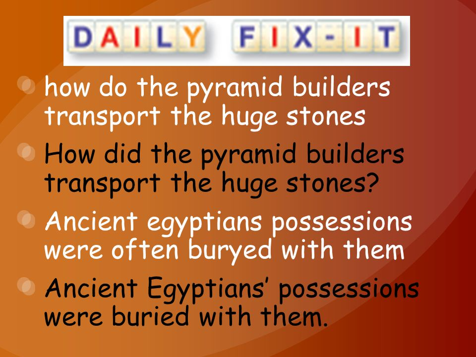 how do the pyramid builders transport the huge stones How did the pyramid builders transport the huge stones? Ancient egyptians possessions were often