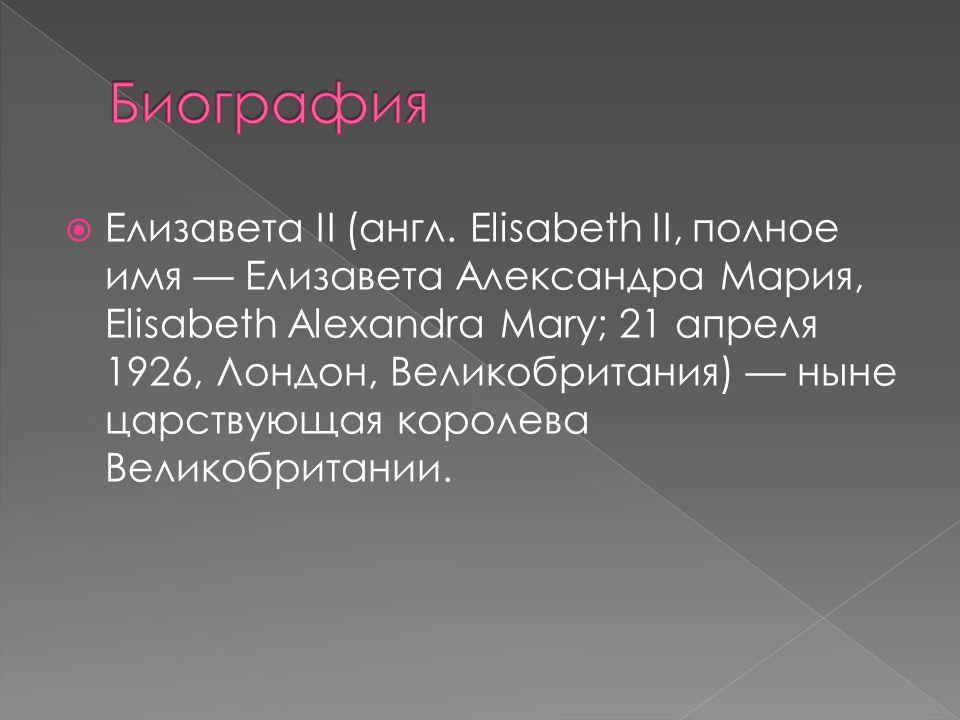  Елизавета II (англ. Elisabeth II, полное имя — Елизавета Александра Мария, Elisabeth Alexandra Mary; 21 апреля 1926, Лондон, Великобритания) — ныне