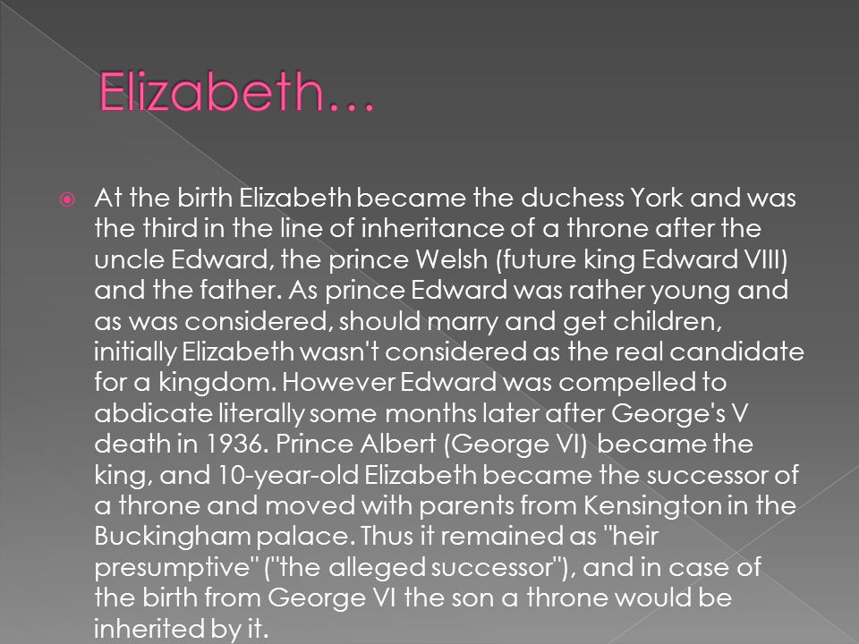  At the birth Elizabeth became the duchess York and was the third in the line of inheritance of a throne after the uncle Edward, the prince Welsh (future king Edward VIII) and the father.