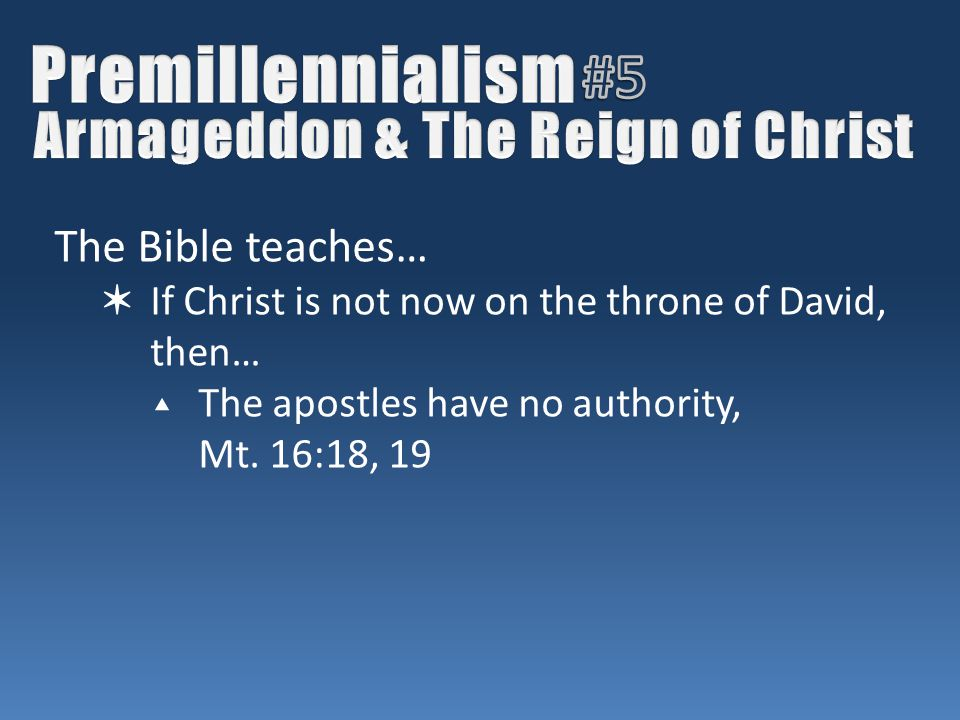 The Bible teaches… ✶ If Christ is not now on the throne of David, then… ▴ The apostles have no authority, Mt.