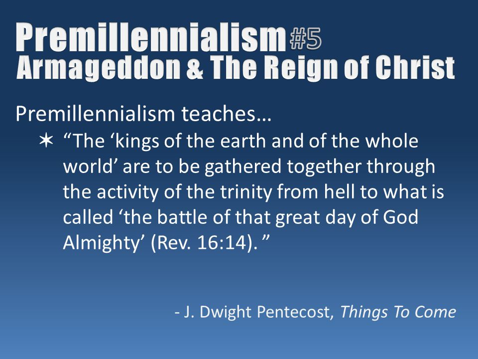 Premillennialism teaches… ✶ The 'kings of the earth and of the whole world' are to be gathered together through the activity of the trinity from hell to what is called 'the battle of that great day of God Almighty' (Rev.