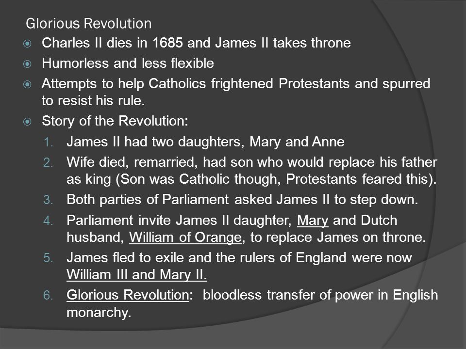 Glorious Revolution  Charles II dies in 1685 and James II takes throne  Humorless and less flexible  Attempts to help Catholics frightened Protesta