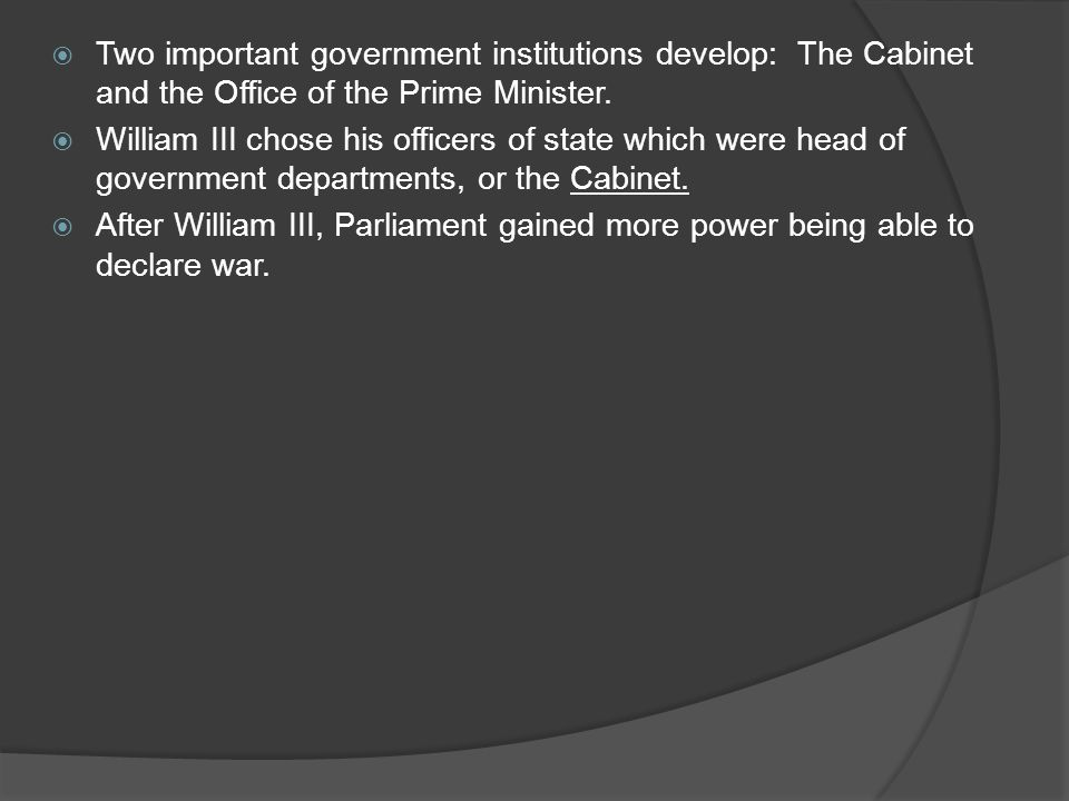  Two important government institutions develop: The Cabinet and the Office of the Prime Minister.  William III chose his officers of state which wer