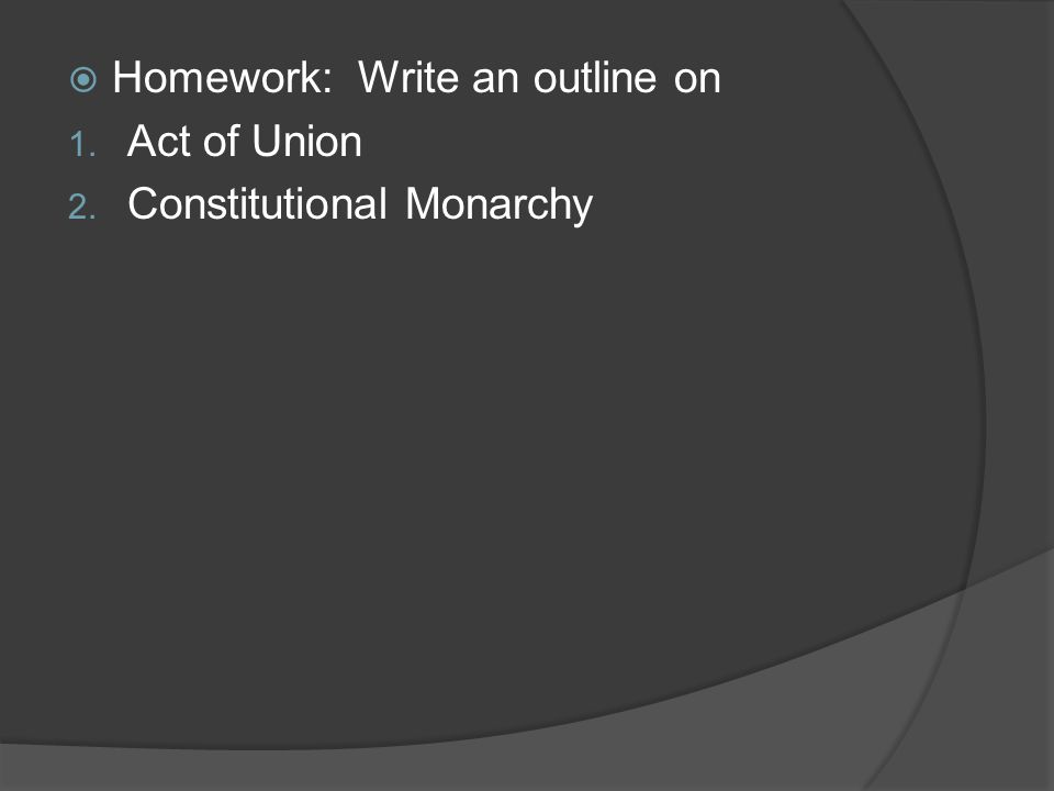  Homework: Write an outline on 1. Act of Union 2. Constitutional Monarchy