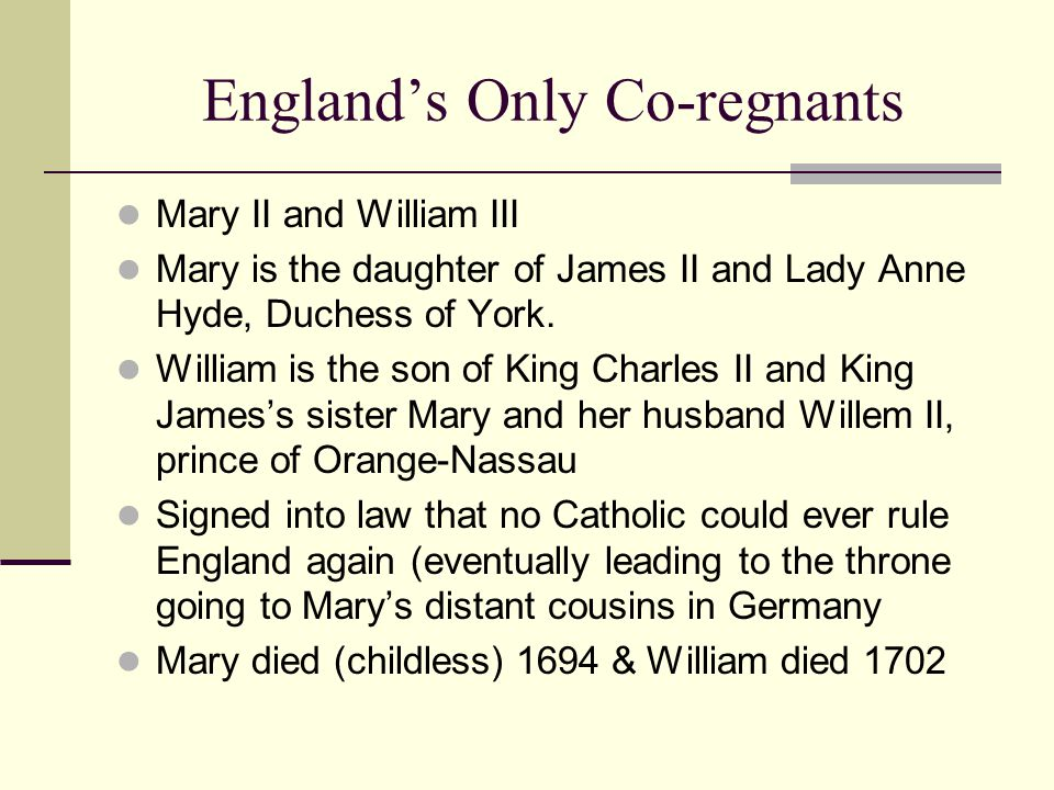 England's Only Co-regnants Mary II and William III Mary is the daughter of James II and Lady Anne Hyde, Duchess of York.