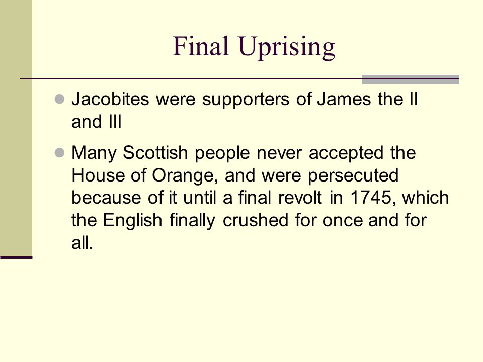 Final Uprising Jacobites were supporters of James the II and III Many Scottish people never accepted the House of Orange, and were persecuted because of it until a final revolt in 1745, which the English finally crushed for once and for all.