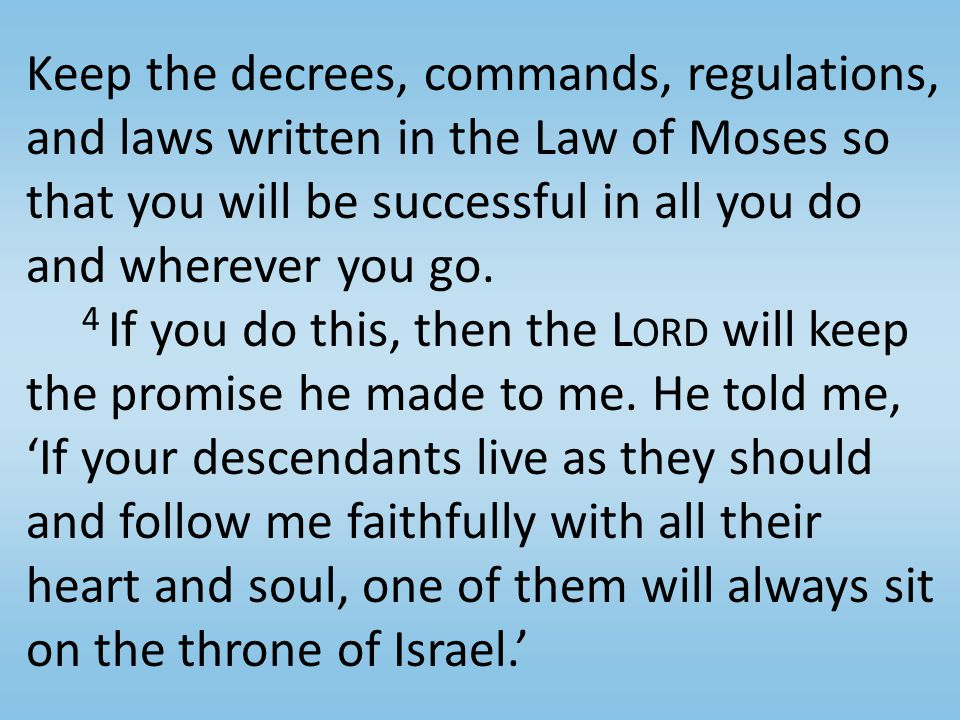 Keep the decrees, commands, regulations, and laws written in the Law of Moses so that you will be successful in all you do and wherever you go.