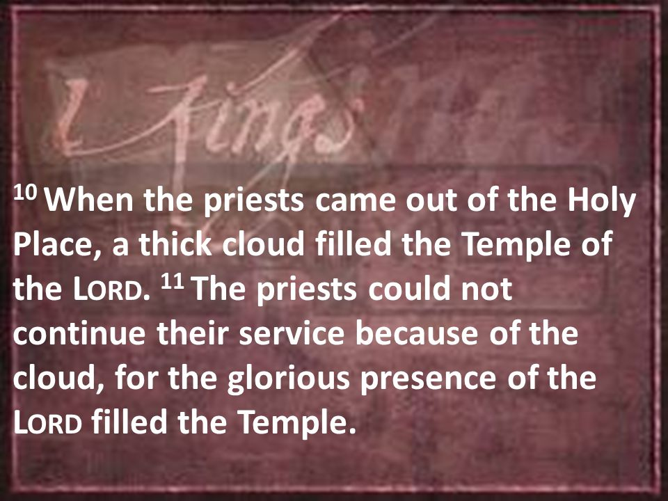 10 When the priests came out of the Holy Place, a thick cloud filled the Temple of the L ORD.