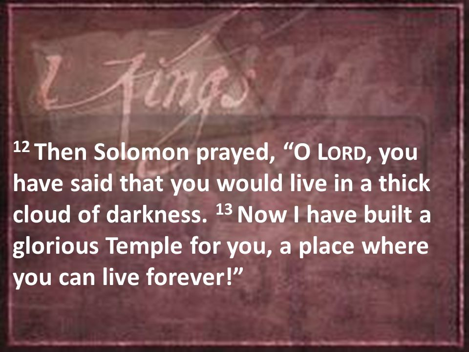 12 Then Solomon prayed, O L ORD, you have said that you would live in a thick cloud of darkness.