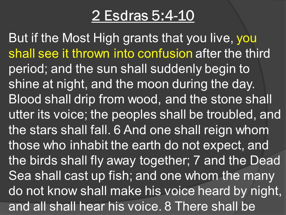 2 Esdras 5:4-10 But if the Most High grants that you live, you shall see it thrown into confusion after the third period; and the sun shall suddenly b