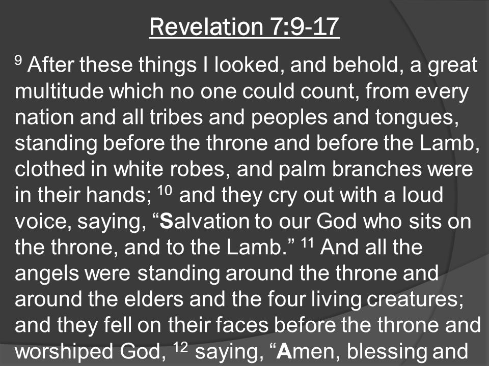 Revelation 7:9-17 9 After these things I looked, and behold, a great multitude which no one could count, from every nation and all tribes and peoples