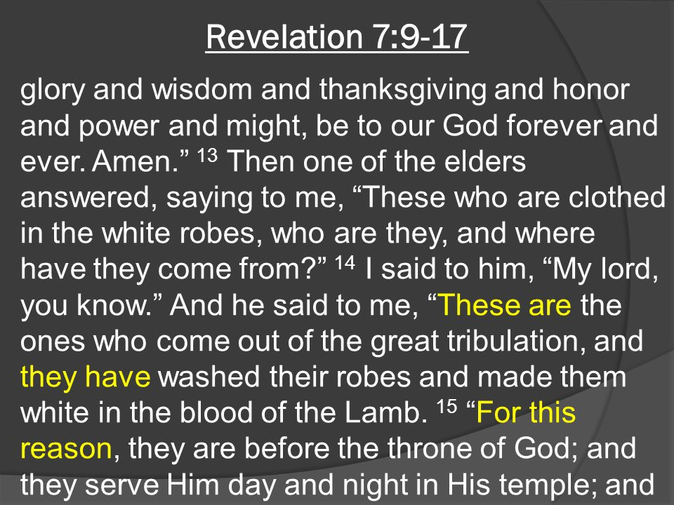 """Revelation 7:9-17 glory and wisdom and thanksgiving and honor and power and might, be to our God forever and ever. Amen."""" 13 Then one of the elders an"""