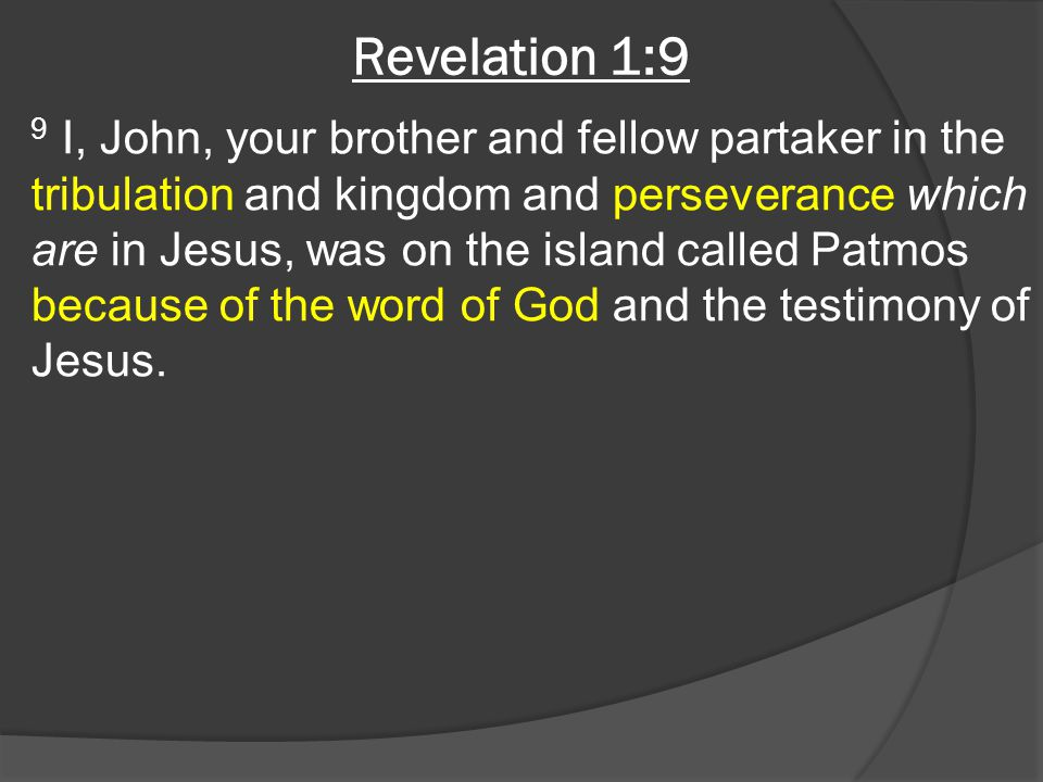 Revelation 1:9 9 I, John, your brother and fellow partaker in the tribulation and kingdom and perseverance which are in Jesus, was on the island called Patmos because of the word of God and the testimony of Jesus.