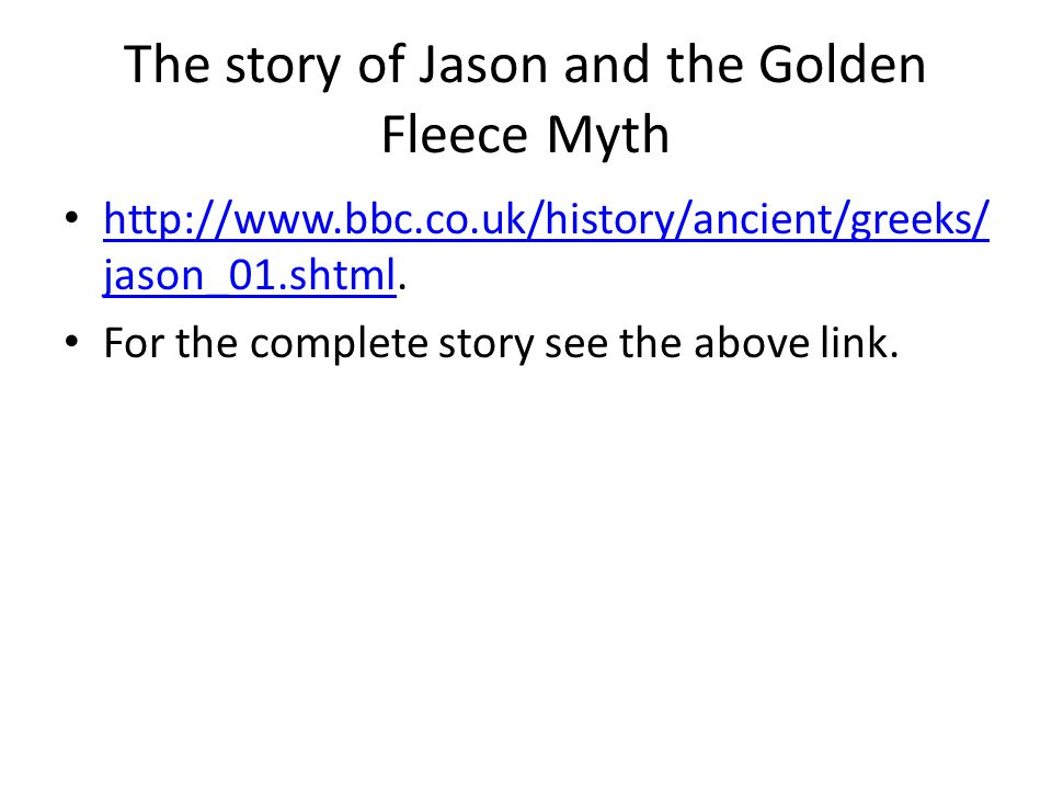 The story of Jason and the Golden Fleece Myth http://www.bbc.co.uk/history/ancient/greeks/ jason_01.shtml. http://www.bbc.co.uk/history/ancient/greeks