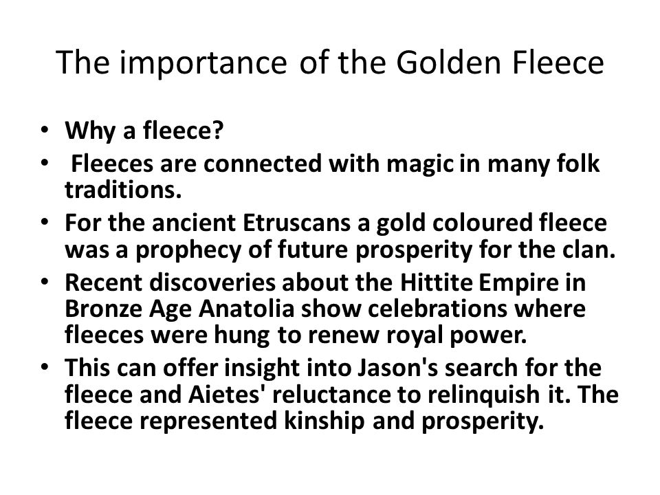 The importance of the Golden Fleece Why a fleece? Fleeces are connected with magic in many folk traditions. For the ancient Etruscans a gold coloured