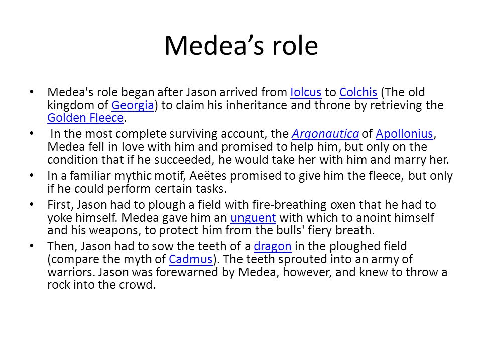 Medea's role Medea's role began after Jason arrived from Iolcus to Colchis (The old kingdom of Georgia) to claim his inheritance and throne by retriev