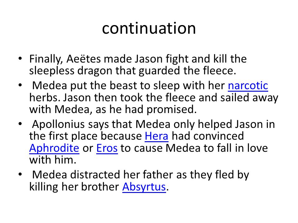 continuation Finally, Aeëtes made Jason fight and kill the sleepless dragon that guarded the fleece. Medea put the beast to sleep with her narcotic he