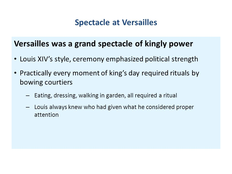 Spectacle at Versailles Versailles was a grand spectacle of kingly power Louis XIV's style, ceremony emphasized political strength Practically every m