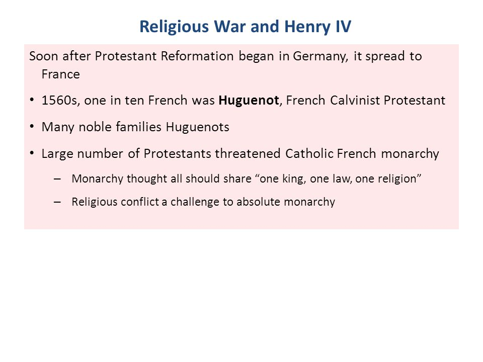 Religious War and Henry IV Soon after Protestant Reformation began in Germany, it spread to France 1560s, one in ten French was Huguenot, French Calvi
