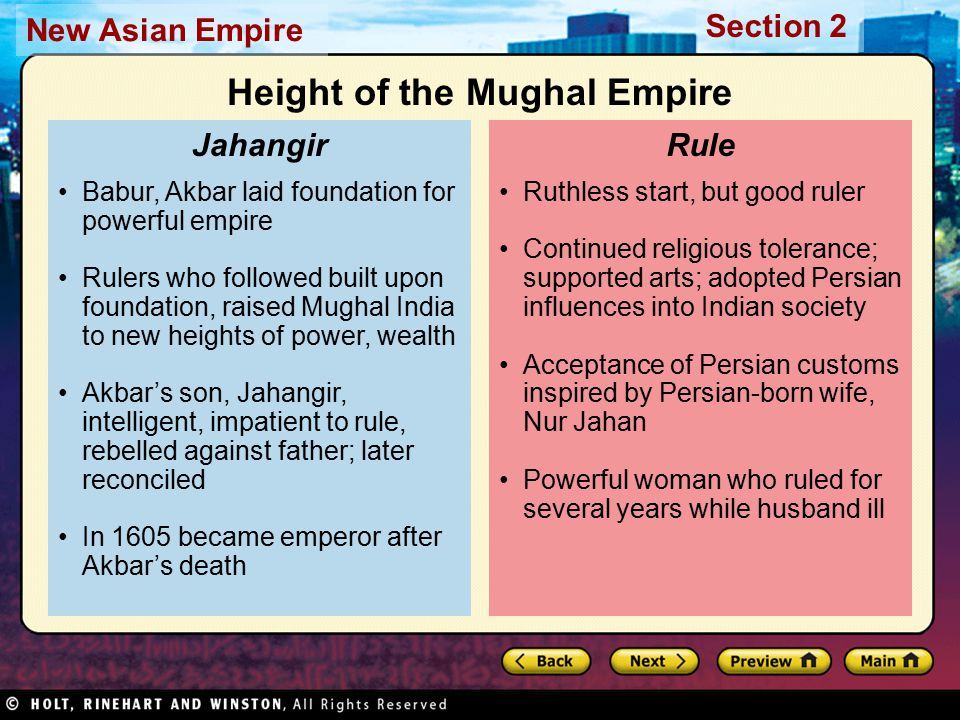 Section 2 New Asian Empire Ruthless start, but good ruler Continued religious tolerance; supported arts; adopted Persian influences into Indian society Acceptance of Persian customs inspired by Persian-born wife, Nur Jahan Powerful woman who ruled for several years while husband ill Rule Babur, Akbar laid foundation for powerful empire Rulers who followed built upon foundation, raised Mughal India to new heights of power, wealth Akbar's son, Jahangir, intelligent, impatient to rule, rebelled against father; later reconciled In 1605 became emperor after Akbar's death Jahangir Height of the Mughal Empire