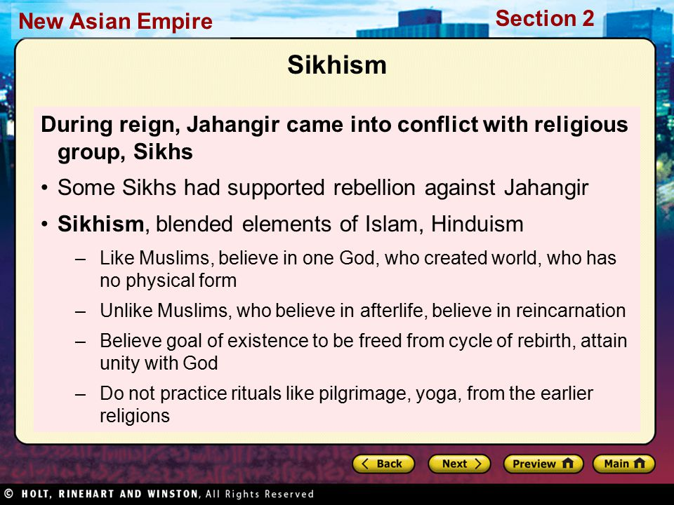Section 2 New Asian Empire Sikhism During reign, Jahangir came into conflict with religious group, Sikhs Some Sikhs had supported rebellion against Jahangir Sikhism, blended elements of Islam, Hinduism –Like Muslims, believe in one God, who created world, who has no physical form –Unlike Muslims, who believe in afterlife, believe in reincarnation –Believe goal of existence to be freed from cycle of rebirth, attain unity with God –Do not practice rituals like pilgrimage, yoga, from the earlier religions