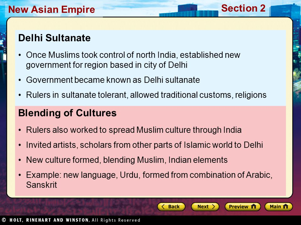 Section 2 New Asian Empire Blending of Cultures Rulers also worked to spread Muslim culture through India Invited artists, scholars from other parts of Islamic world to Delhi New culture formed, blending Muslim, Indian elements Example: new language, Urdu, formed from combination of Arabic, Sanskrit Delhi Sultanate Once Muslims took control of north India, established new government for region based in city of Delhi Government became known as Delhi sultanate Rulers in sultanate tolerant, allowed traditional customs, religions