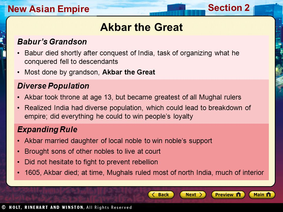 Section 2 New Asian Empire Babur's Grandson Babur died shortly after conquest of India, task of organizing what he conquered fell to descendants Most done by grandson, Akbar the Great Expanding Rule Akbar married daughter of local noble to win noble's support Brought sons of other nobles to live at court Did not hesitate to fight to prevent rebellion 1605, Akbar died; at time, Mughals ruled most of north India, much of interior Diverse Population Akbar took throne at age 13, but became greatest of all Mughal rulers Realized India had diverse population, which could lead to breakdown of empire; did everything he could to win people's loyalty Akbar the Great