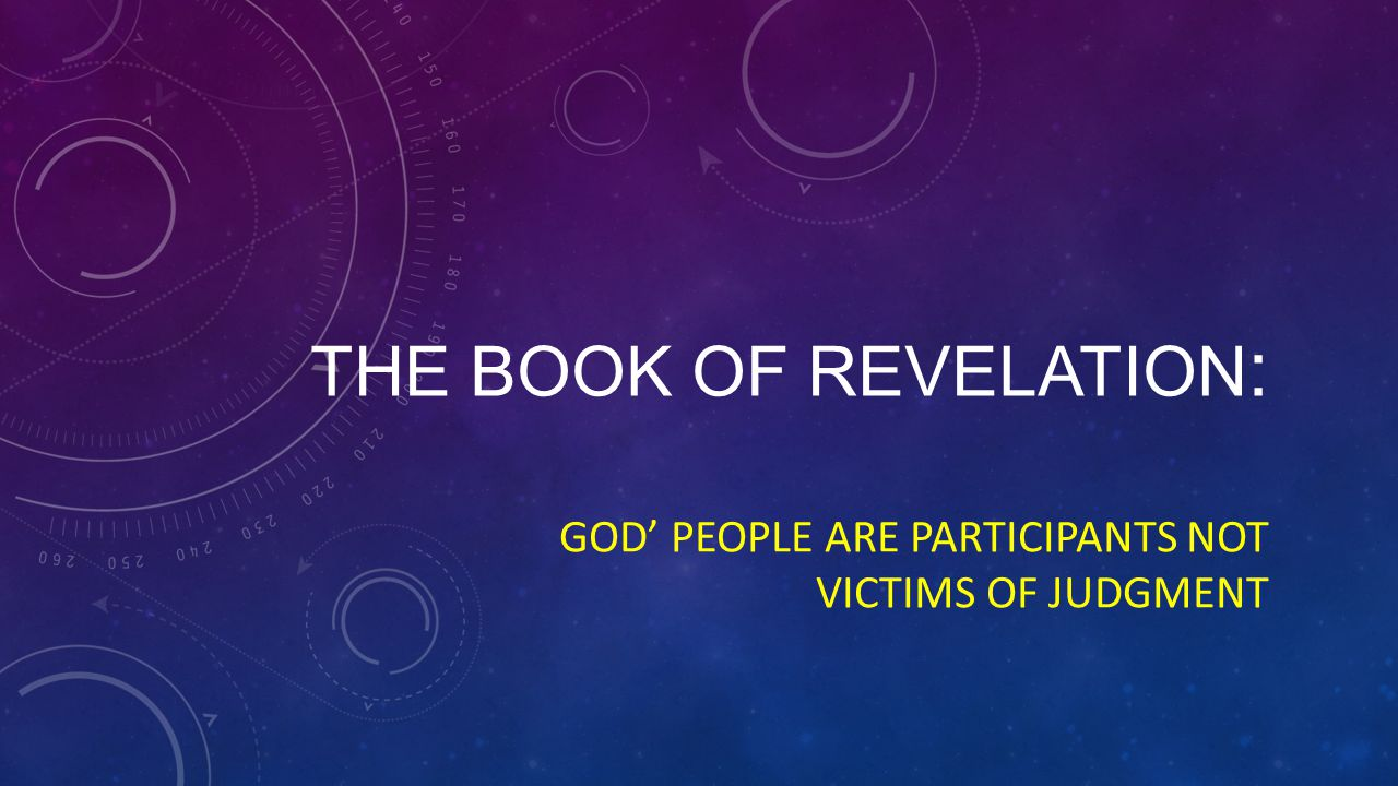 THE BOOK OF REVELATION : GOD' PEOPLE ARE PARTICIPANTS NOT VICTIMS OF JUDGMENT