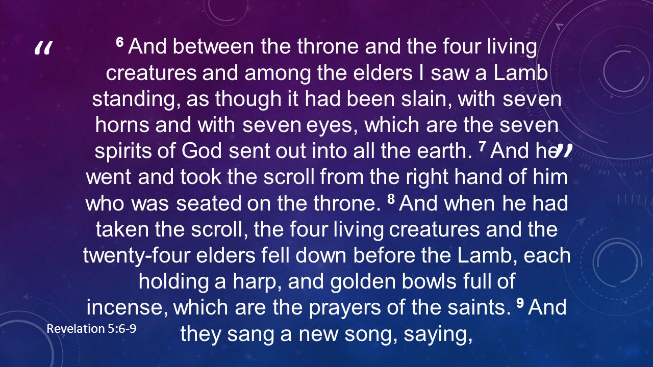 6 And between the throne and the four living creatures and among the elders I saw a Lamb standing, as though it had been slain, with seven horns and with seven eyes, which are the seven spirits of God sent out into all the earth.