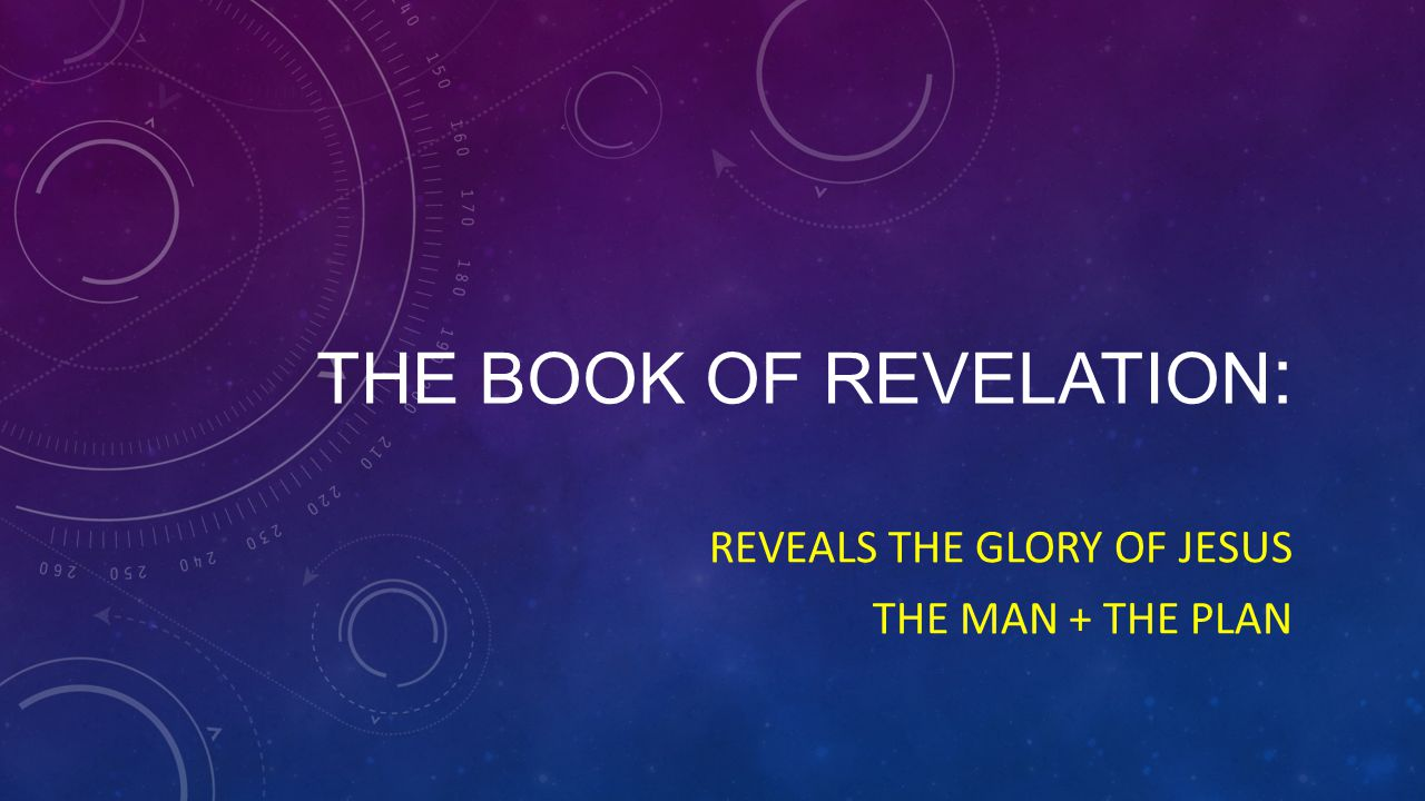 THE BOOK OF REVELATION : REVEALS THE GLORY OF JESUS THE MAN + THE PLAN