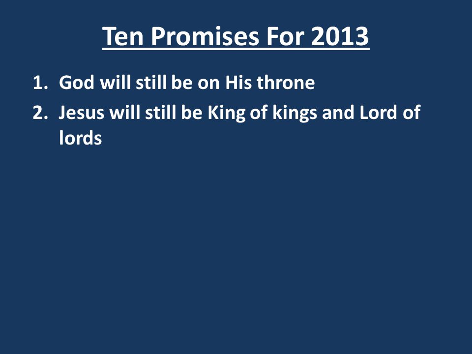 Ten Promises For 2013 1.God will still be on His throne 2.Jesus will still be King of kings and Lord of lords