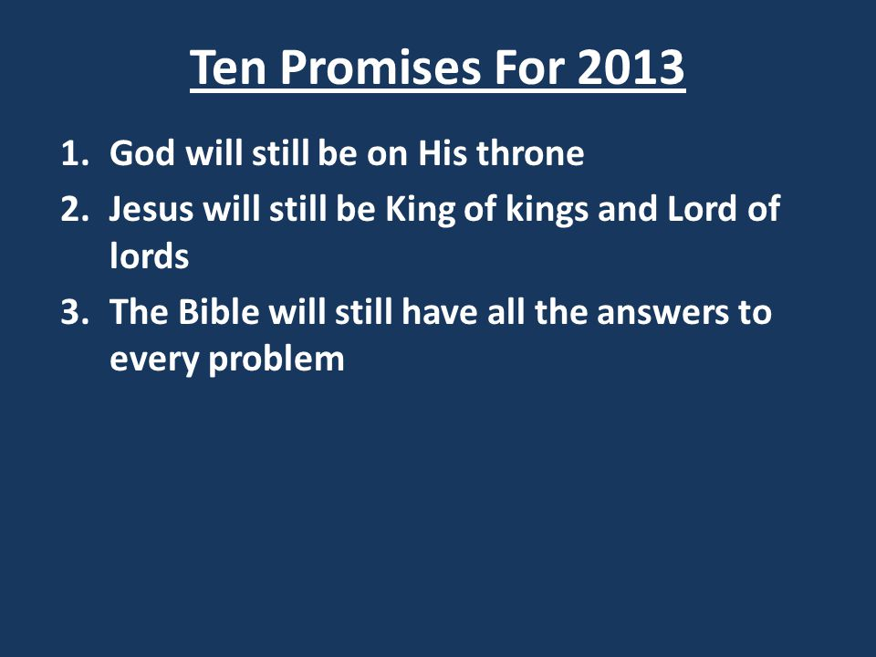 Ten Promises For 2013 1.God will still be on His throne 2.Jesus will still be King of kings and Lord of lords 3.The Bible will still have all the answers to every problem