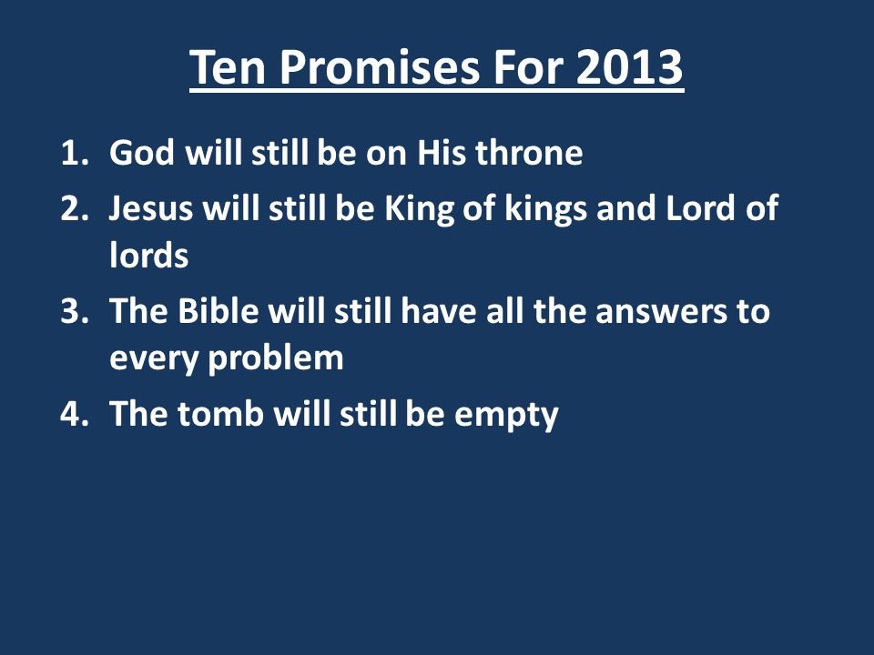 Ten Promises For 2013 1.God will still be on His throne 2.Jesus will still be King of kings and Lord of lords 3.The Bible will still have all the answers to every problem 4.The tomb will still be empty