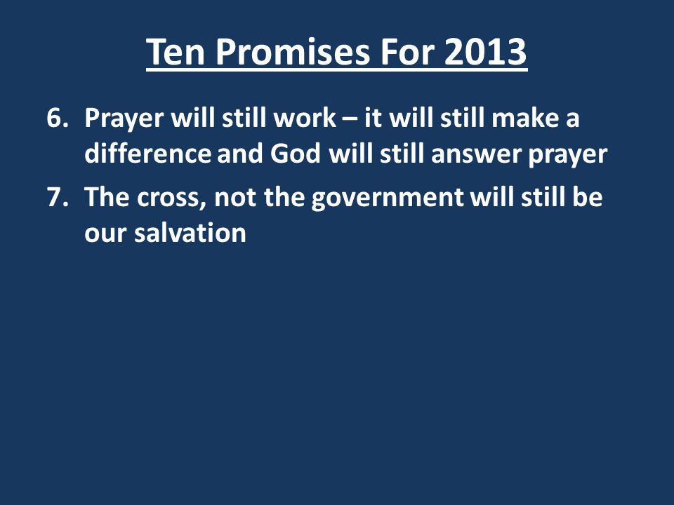 Ten Promises For 2013 6.Prayer will still work – it will still make a difference and God will still answer prayer 7.The cross, not the government will still be our salvation