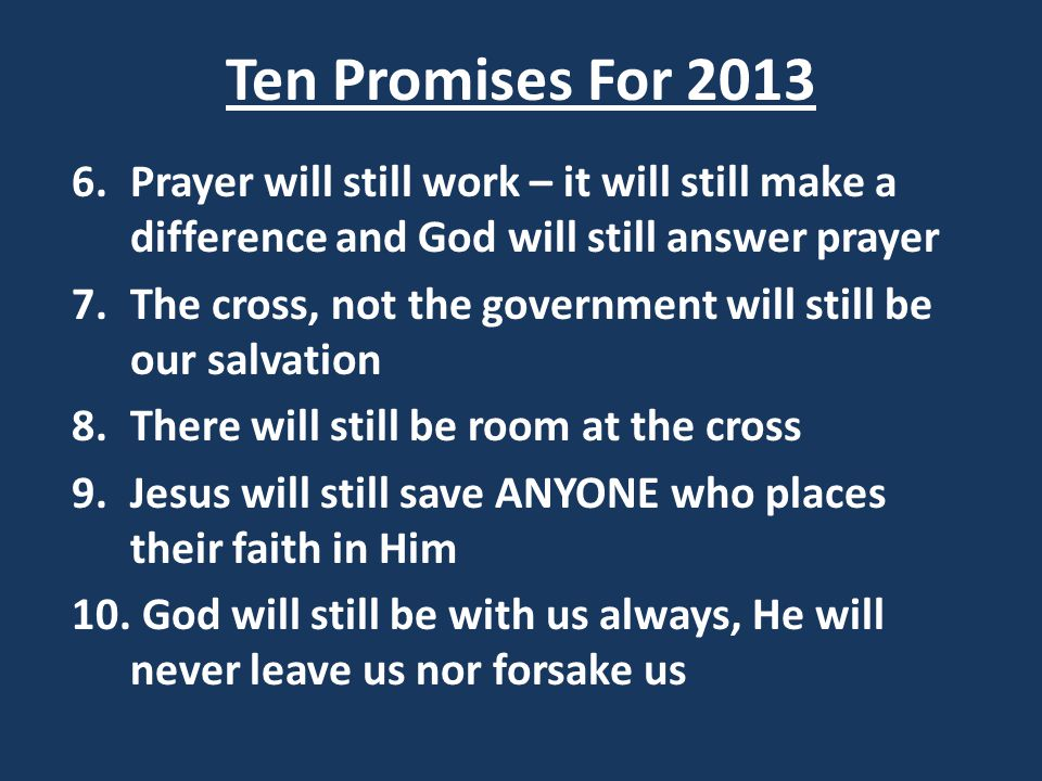 Ten Promises For 2013 6.Prayer will still work – it will still make a difference and God will still answer prayer 7.The cross, not the government will still be our salvation 8.There will still be room at the cross 9.Jesus will still save ANYONE who places their faith in Him 10.