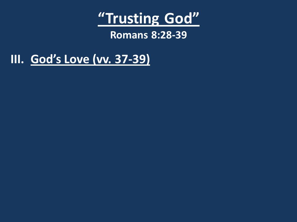 Trusting God Romans 8:28-39 III. God's Love (vv. 37-39)
