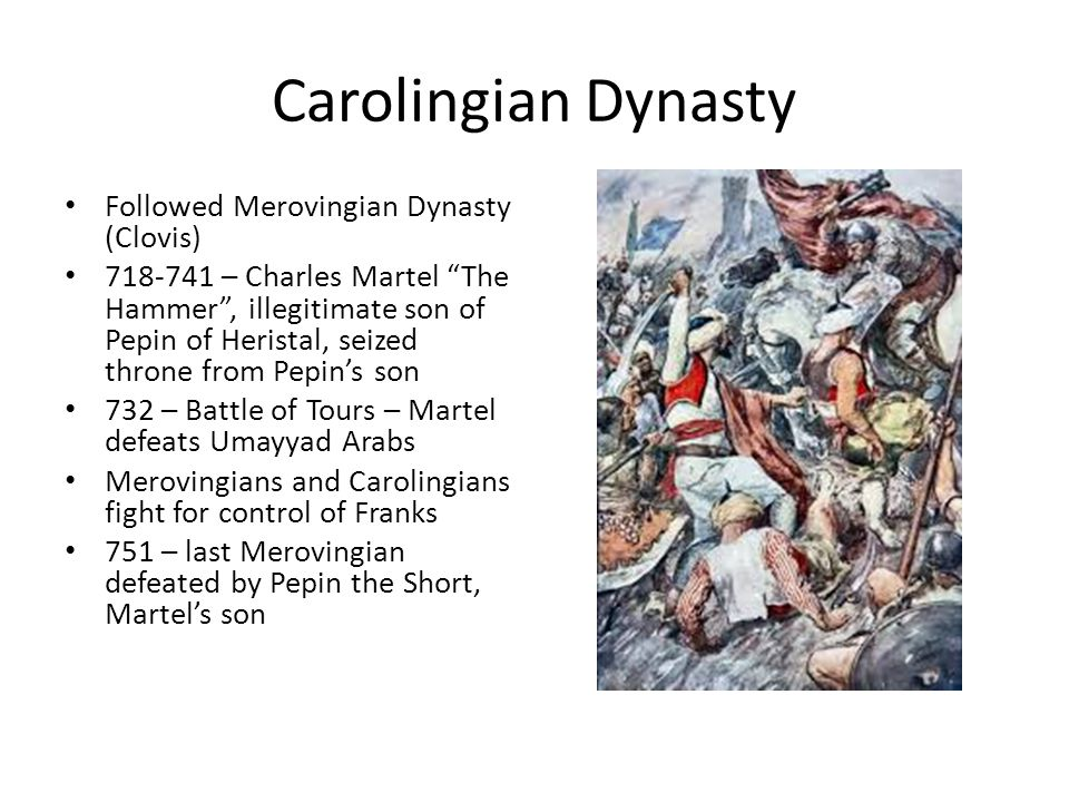 Carolingian Dynasty Followed Merovingian Dynasty (Clovis) 718-741 – Charles Martel The Hammer , illegitimate son of Pepin of Heristal, seized throne from Pepin's son 732 – Battle of Tours – Martel defeats Umayyad Arabs Merovingians and Carolingians fight for control of Franks 751 – last Merovingian defeated by Pepin the Short, Martel's son