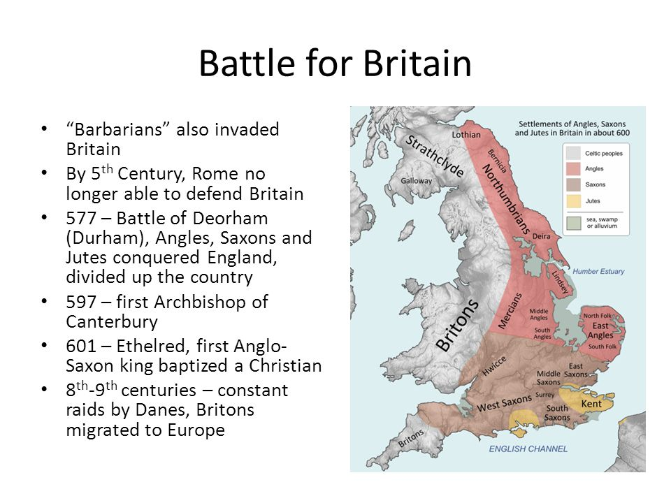 "Battle for Britain ""Barbarians"" also invaded Britain By 5 th Century, Rome no longer able to defend Britain 577 – Battle of Deorham (Durham), Angles,"
