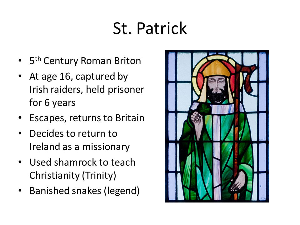 St. Patrick 5 th Century Roman Briton At age 16, captured by Irish raiders, held prisoner for 6 years Escapes, returns to Britain Decides to return to