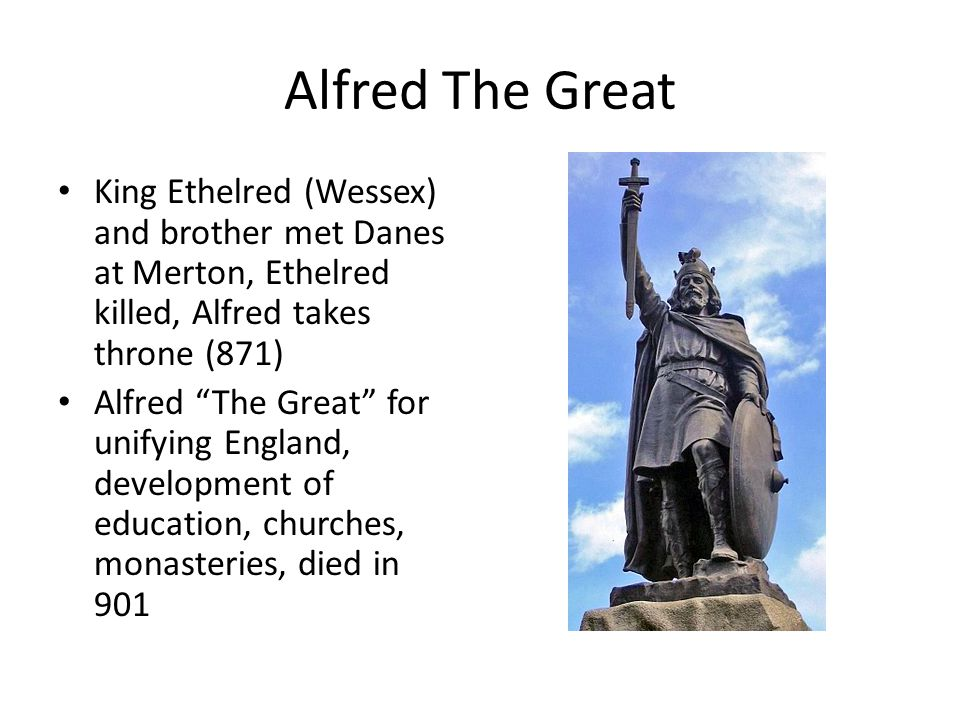"Alfred The Great King Ethelred (Wessex) and brother met Danes at Merton, Ethelred killed, Alfred takes throne (871) Alfred ""The Great"" for unifying En"