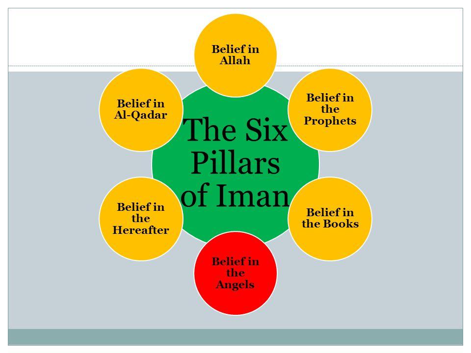 The Six Pillars of Iman Belief in Allah Belief in the Prophets Belief in the Books Belief in the Angels Belief in the Hereafter Belief in Al-Qadar