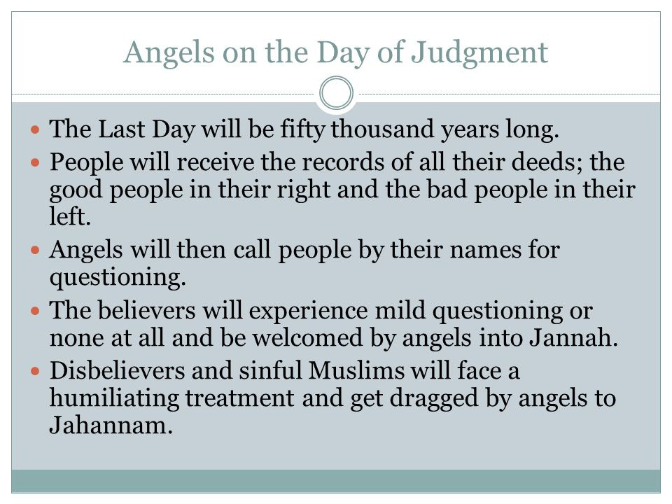 Angels on the Day of Judgment The Last Day will be fifty thousand years long. People will receive the records of all their deeds; the good people in t