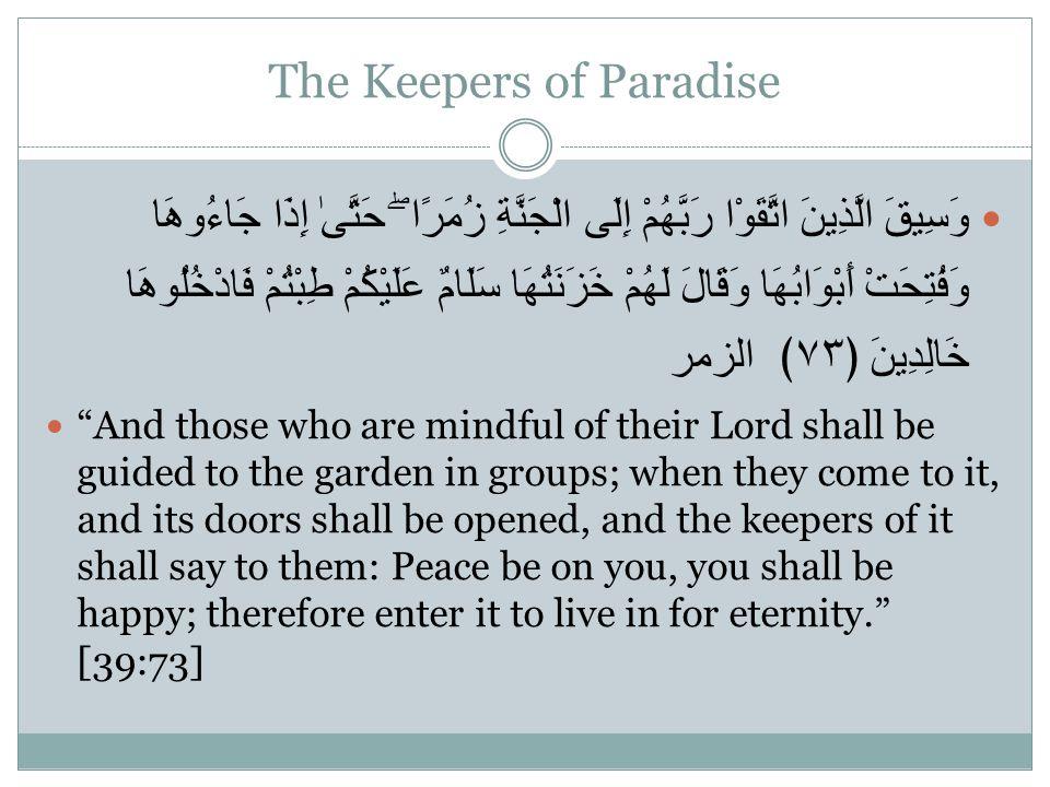 The Keepers of Paradise وَسِيقَ الَّذِينَ اتَّقَوْا رَبَّهُمْ إِلَى الْجَنَّةِ زُمَرًا ۖ حَتَّىٰ إِذَا جَاءُوهَا وَفُتِحَتْ أَبْوَابُهَا وَقَالَ لَهُم