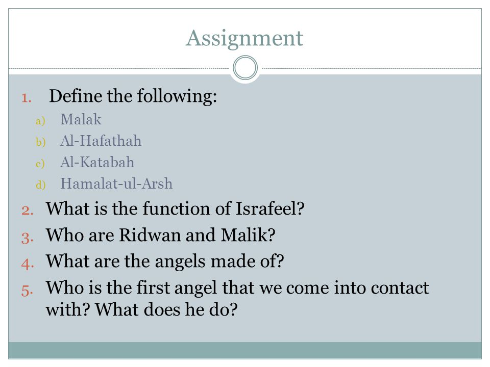 Assignment 1. Define the following: a) Malak b) Al-Hafathah c) Al-Katabah d) Hamalat-ul-Arsh 2. What is the function of Israfeel? 3. Who are Ridwan an