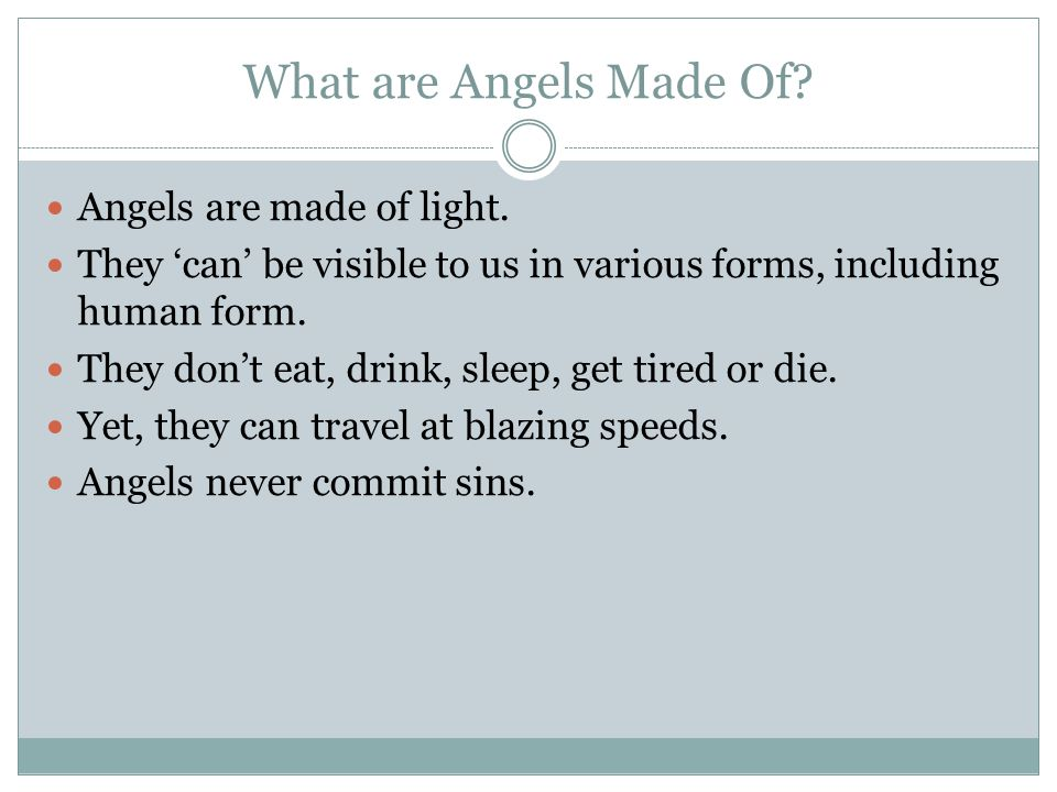 What are Angels Made Of? Angels are made of light. They 'can' be visible to us in various forms, including human form. They don't eat, drink, sleep, g
