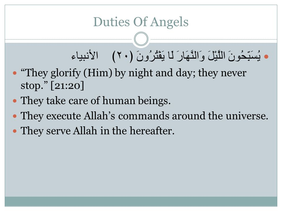 Duties Of Angels يُسَبِّحُونَ اللَّيْلَ وَالنَّهَارَ لَا يَفْتُرُونَ ﴿٢٠﴾ الأنبياء They glorify (Him) by night and day; they never stop. [21:20] They take care of human beings.