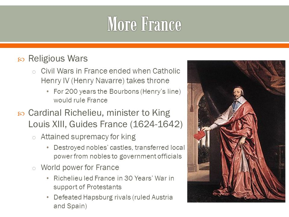  Religious Wars o Civil Wars in France ended when Catholic Henry IV (Henry Navarre) takes throne For 200 years the Bourbons (Henry's line) would rule France  Cardinal Richelieu, minister to King Louis XIII, Guides France (1624-1642) o Attained supremacy for king Destroyed nobles' castles, transferred local power from nobles to government officials o World power for France Richelieu led France in 30 Years' War in support of Protestants Defeated Hapsburg rivals (ruled Austria and Spain)