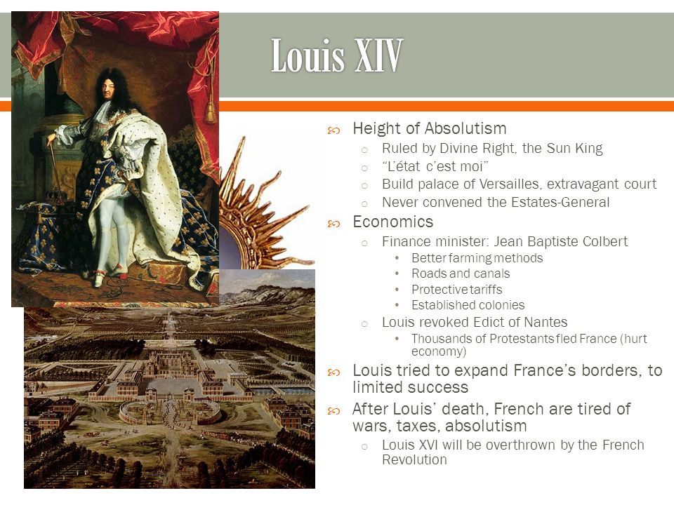 Height of Absolutism o Ruled by Divine Right, the Sun King o L'état c'est moi o Build palace of Versailles, extravagant court o Never convened the Estates-General  Economics o Finance minister: Jean Baptiste Colbert Better farming methods Roads and canals Protective tariffs Established colonies o Louis revoked Edict of Nantes Thousands of Protestants fled France (hurt economy)  Louis tried to expand France's borders, to limited success  After Louis' death, French are tired of wars, taxes, absolutism o Louis XVI will be overthrown by the French Revolution