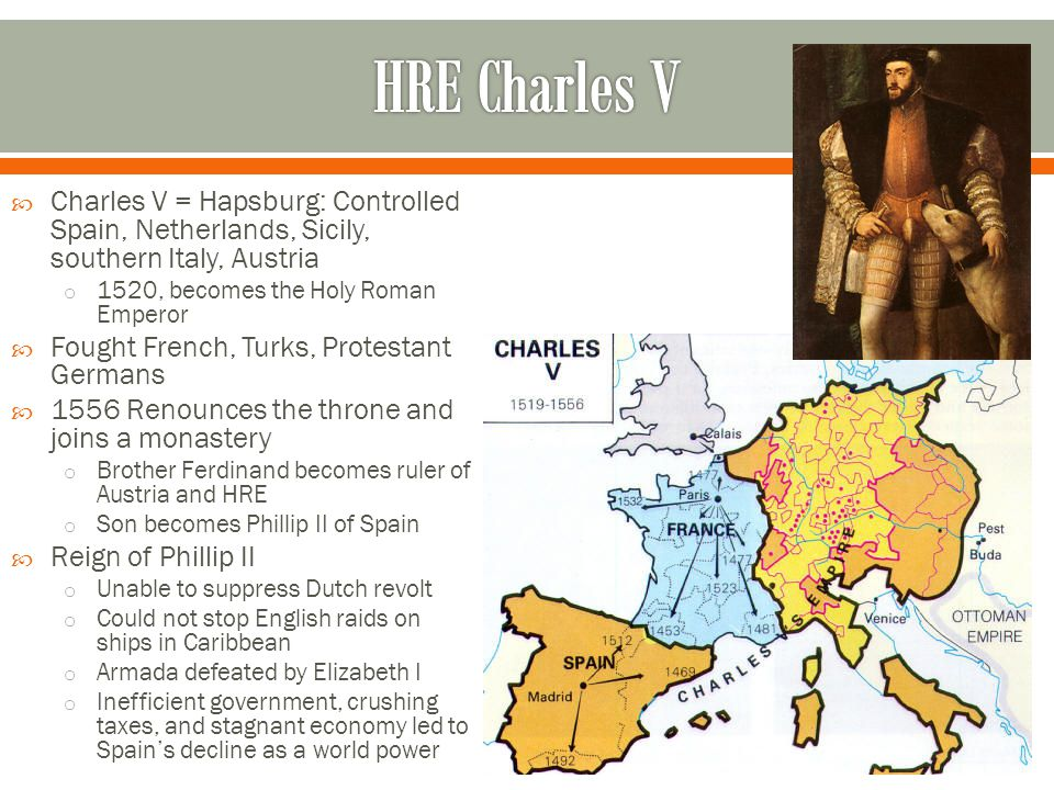  Charles V = Hapsburg: Controlled Spain, Netherlands, Sicily, southern Italy, Austria o 1520, becomes the Holy Roman Emperor  Fought French, Turks,