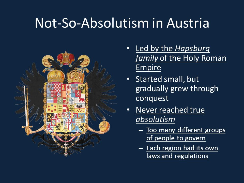 Not-So-Absolutism in Austria Led by the Hapsburg family of the Holy Roman Empire Started small, but gradually grew through conquest Never reached true